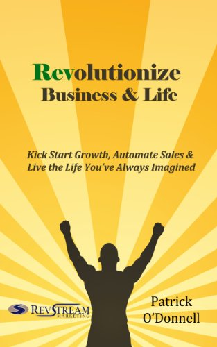 Revolutionize Business & Life: Kick Start Growth, Automate Sales & Live the Life You've Always Imagined