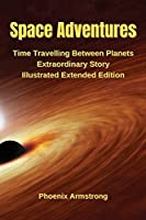 Space Adventure: Time Travelling Between Planets Extraordinary Story Illustrated Extended Edition
