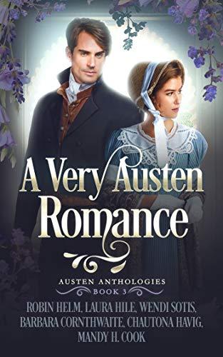 A Very Austen Romance: Austen Anthologies, Book 3 by [Robin Helm, Laura Hile, Wendi Sotis, Barbara Cornthwaite, Chautona Havig, Mandy H. Cook]