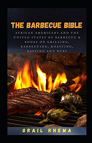 The Barbecue bible: African Americans and The United States of Barbecue & Books on Grilling, Barbecuing, Roasting, Basting And Rubs