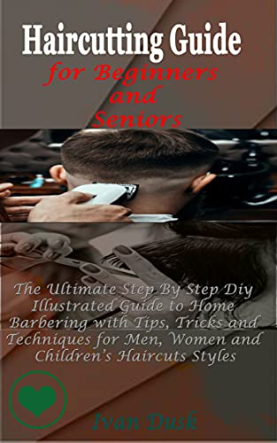 Haircutting Guide For Beginners And Seniors: The Ultimate Step By Step Diy Illustrated Guide to Home Barbering with Tips, Tricks and Techniques for Men, ... Children's Haircuts Styles (English Edition)