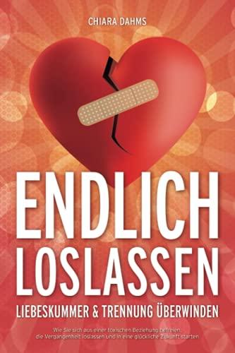 ENDLICH LOSLASSEN - Liebeskummer & Trennung überwinden: Wie Sie sich aus einer toxischen Beziehung befreien, die Vergangenheit loslassen und in eine glückliche Zukunft starten