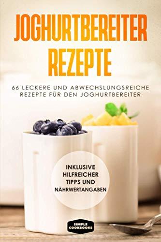 Joghurtbereiter Rezepte: 66 leckere und abwechslungsreiche Rezepte für den Joghurtbereiter - Inklusive hilfreicher Tipps und Nährwertangaben