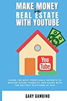 Make Money in Real Estate with Youtube: Learn the most profitable secrets to master house visibility and sales with the hottest platform of 2021