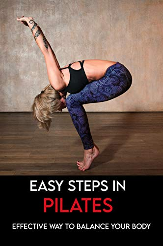 Easy Steps in Pilates: Effective Way To Balance Your Body: Step-By-Step Guide To Pilates (English Edition)