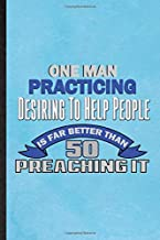 One Man Practicing Desiring To Help People Is Far Better Than 50 Preaching It: Lined Notebook For Positive Behavior Merit. Fun Ruled Journal For ... Blank Composition Great For School Writing
