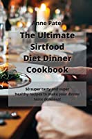 The Ultimate Sirtfood Diet Dinner Cookbook: 50 super tasty and super healthy recipes to make your dinner taste delicious!