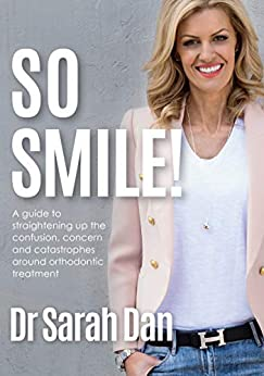 So Smile!: A Guide to Straightening Up the Confusion, Concern and Catastrophes Around Orthodontic Treatment by [Sarah Dan]