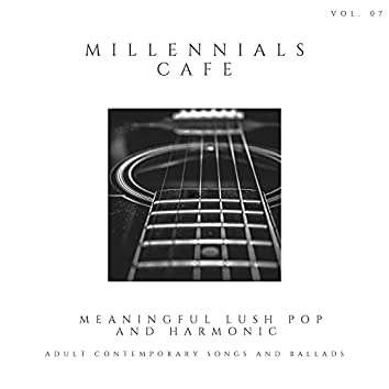 Millennials Cafe - Meaningful Lush Pop And Harmonic Adult Contemporary Songs And Ballads, Vol. 07