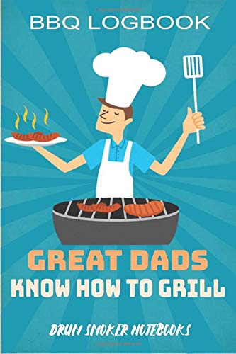 Great Dads Know How to Grill: BBQ Logbook Gift for Meat Smoker Fathers (to track the cooks and develop pitmastery skills)