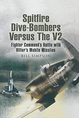 Spitfire Dive-Bombers versus the V2: Fighter Command's Battle with Hitler's Mobile Missiles (English Edition)