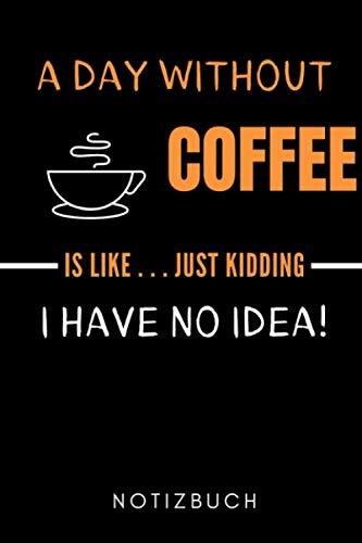 A DAY WITHOUT COFFEE IS LIKE... JUST KIDDING I HAVE NO IDEA! NOTIZBUCH: A5 Notizbuch TAGEBUCH Geschenk für Kaffeeliebhaber | Kaffeezubehör | Kaffee ... für Frauen Männer | Barista Zubehör | Journal