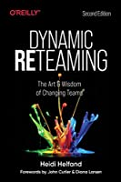 Dynamic Reteaming: The Art and Wisdom of Changing Teams Front Cover