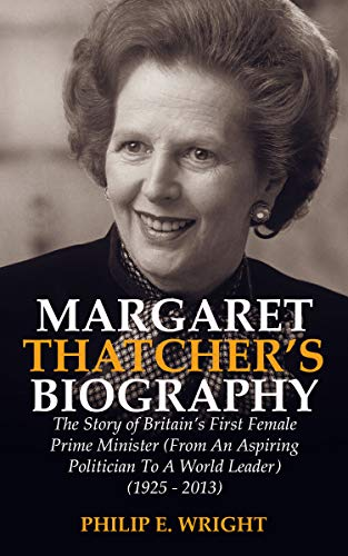MARGARET THATCHER'S BIOGRAPHY : The Story of Britain's First Prime Minister (From an Aspiring Politician to a World Leader) (1925-2013) (English Edition)
