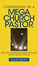 Confessions of a Mega Church Pastor: How I Discovered the Hidden Treasures of the Catholic Church by Allen Hunt (2010-04-30)