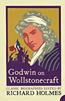 Godwin on Wollstonecraft: The Life of Mary Wollstonecraft by William Godwin (Classic Biographies)