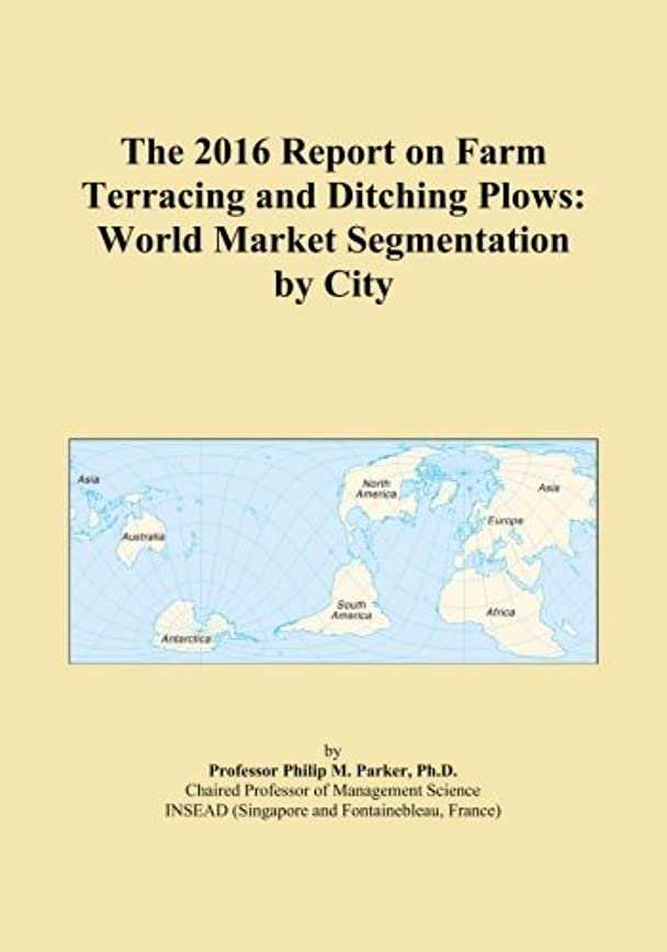 The 2016 Report on Farm Terracing and Ditching Plows: World Market Segmentation by City