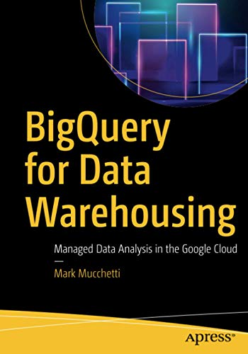 BigQuery for Data Warehousing: Managed Data Analysis in the Google Cloud