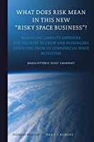 What Does Risk Mean in This New Risky Space Business?: Managing Liability Exposure for Injuries to Crew and Passengers Resulting from Us Commercial Space Activities (Studies in Space Law)