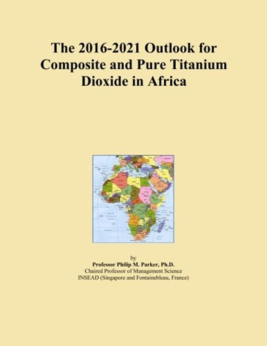 十分ですコンクリート驚いたThe 2016-2021 Outlook for Composite and Pure Titanium Dioxide in Africa