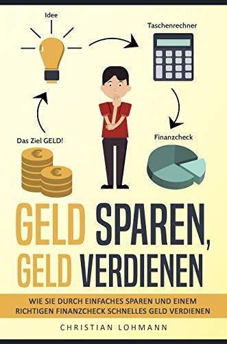 Geld sparen, Geld verdienen: Wie Sie durch einfaches Sparen und einem richtigen Finanzcheck schnelles Geld verdienen und Finanziell unabhängig werden (Schuldenfrei - viel Geld verdienen)