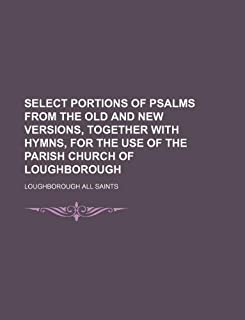 Select Portions of Psalms from the Old and New Versions, Together with Hymns, for the Use of the Parish Church of Loughbor...