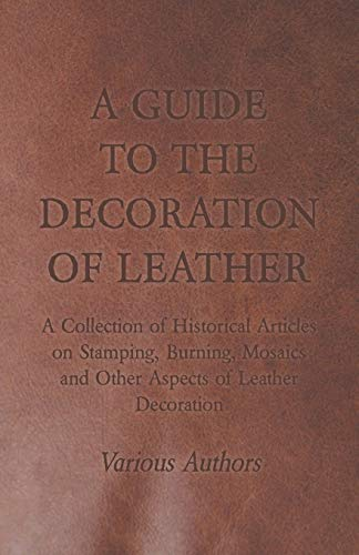 A Guide to the Decoration of Leather - A Collection of Historical Articles on Stamping, Burning, Mosaics and Other Aspects of Leather Decoration