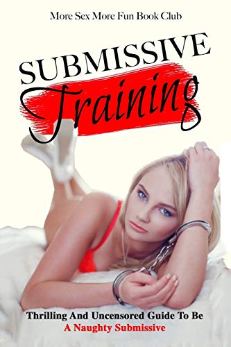 Submissive Training: Thrilling And Uncensored Guide To Be A Naughty Submissive