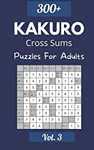 Kakuro Cross Sums Volume 3: Over 300 Puzzles & Solutions, Kakuro Puzzle Book for Adults