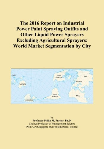 The 2016 Report on Industrial Power Paint Spraying Outfits and Other Liquid Power Sprayers Excluding Agricultural Sprayers: World Market Segmentation by City