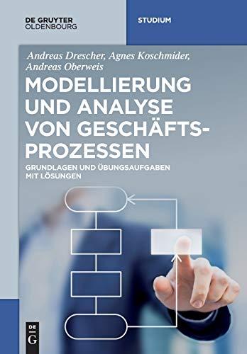 Modellierung und Analyse von Geschäftsprozessen: Grundlagen und Übungsaufgaben mit Lösungen (De Gruyter Studium)