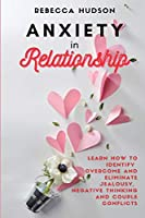 Anxiety In Relationship: Learn How to Identify, overcome and eliminate Jealousy, Negative thinking and Couple conflicts.