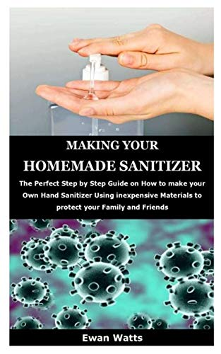 MAKING YOUR HOMEMADE SANITIZER: The Perfect Step by Step Guide on How to make your Own Hand Sanitizer Using inexpensive Materials to protect your Family and Friends