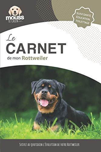 LE CARNET DE MON ROTTWEILER: Suivi santé, éducation, toilettage - Suivez au quotidien l'évolution de votre Rottweiler