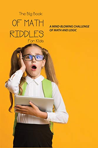 The Big Book Of Math Riddles For Kids: : A Mind-Blowing Challenge Of Math And Logic: Math Riddle Book (English Edition)