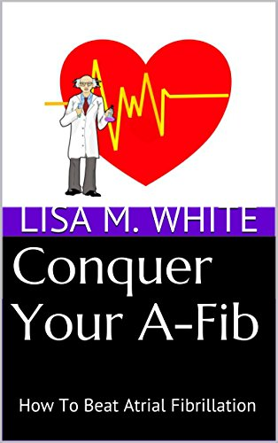 Conquer Your A-Fib: How To Beat Atrial Fibrillation (English Edition)