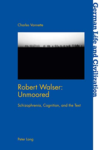 Robert Walser: Unmoored: Schizophrenia, Cognition, and the Text (German Life and Civilization Book 71) (English Edition)