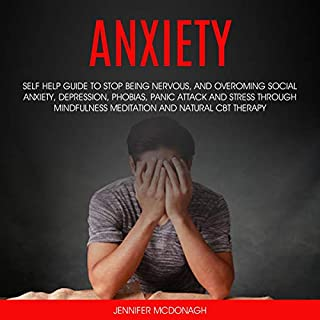 Anxiety: Self Help Guide to Stop Being Nervous, and Overcoming Social Anxiety, Depression, Phobias, Panic Attack, Stress Through Mindfulness Meditation and Natural CBT Therapy cover art