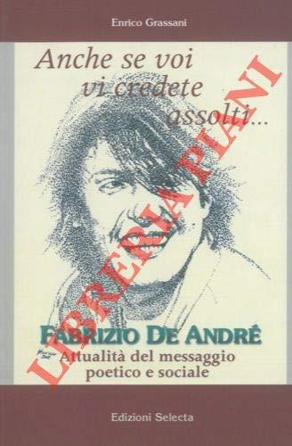 Anche se voi vi credete assolti...Fabrizio De Andre. Attualita' del messaggio poetico e sociale. Con un'intervista a Fernanda Pivano.