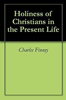 Holiness of Christians in the Present Life by [Charles Finney]