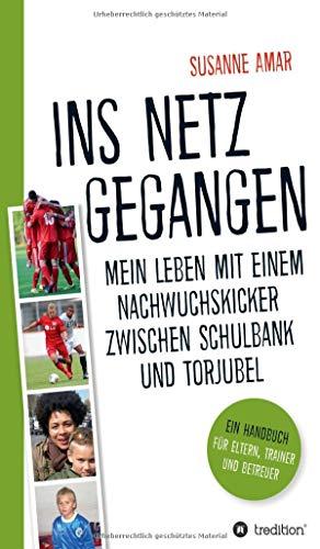 Ins Netz gegangen: Mein Leben mit einem Nachwuchskicker zwischen Schulbank und Torjubel - Ein Handbuch für Eltern, Trainer und Betreuer