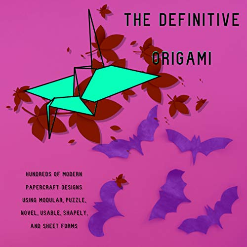 The Definitive Origami Hundreds Of Modern Papercraft Designs Using Modular, Puzzle, Novel, Usable, Shapely, And Sheet Forms (English Edition)