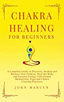 Chakra Healing for Beginners: A Complete Guide to Discover, Awaken and Balance Your Chakras. Heal the Body and Increase Energy with Guided Meditations, Yoga and Chakra Clearing Practices (Practical Guided Meditations)