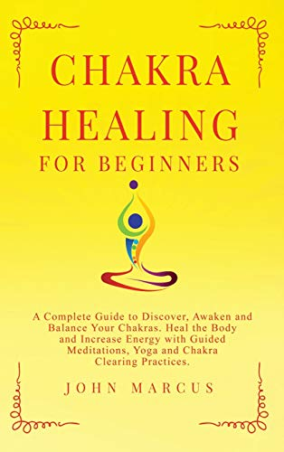 Chakra Healing for Beginners: A Complete Guide to Discover, Awaken and Balance Your Chakras. Heal the Body and Increase Energy with Guided Meditations, Yoga and Chakra Clearing Practices: 6