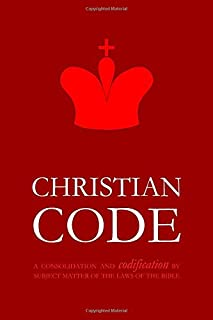 Christian Code: A Consolidation and Codification by Subject Matter of the Laws of the Bible