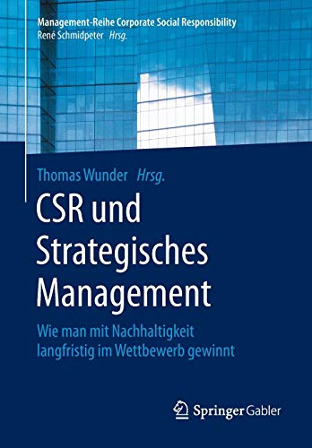 CSR und Strategisches Management: Wie man mit Nachhaltigkeit langfristig im Wettbewerb gewinnt (Management-Reihe Corporate Social Responsibility)