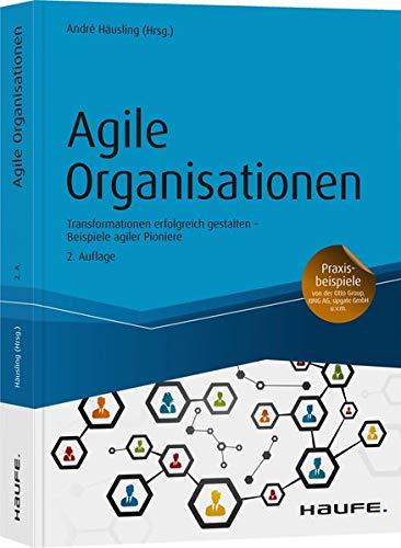 Agile Organisationen: Transformationen erfolgreich gestalten Beispiele agiler Pioniere (Haufe Fachbuch)