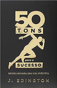 50 tons para o sucesso: Conselhos para uma vida próspera por [Jadson Edington, Vanessa, Regina Dias, Marco Aurélio]