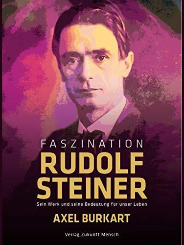 Faszination Rudolf Steiner: Sein Werk und seine Bedeutung für unser Leben