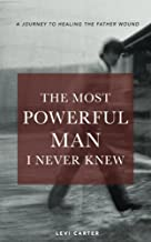The Most Powerful Man I Never Knew: A Journey to Healing the Father Wound